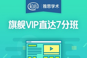 【知心雅思】旗舰VIP直达7分班